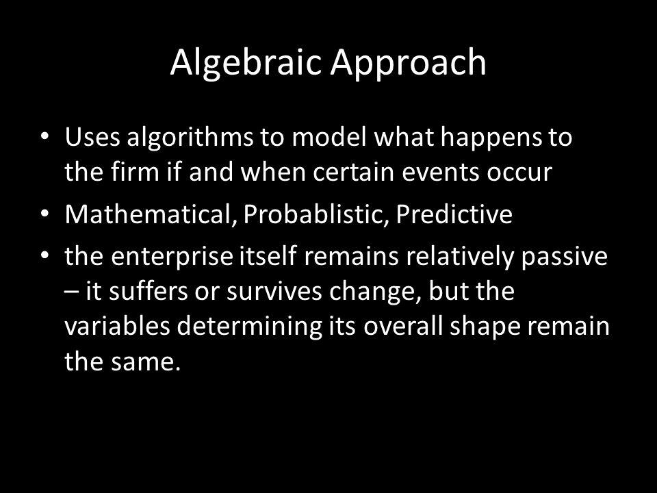 Algebraic Approach Uses algorithms to model what happens to the firm if and when certain events occur Mathematical, Probablistic, Predictive the enterprise itself remains relatively passive – it suffers or survives change, but the variables determining its overall shape remain the same.