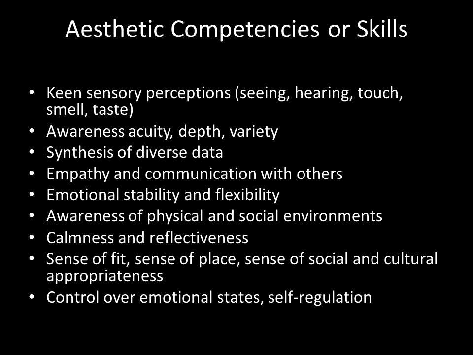 Aesthetic Competencies or Skills Keen sensory perceptions (seeing, hearing, touch, smell, taste) Awareness acuity, depth, variety Synthesis of diverse data Empathy and communication with others Emotional stability and flexibility Awareness of physical and social environments Calmness and reflectiveness Sense of fit, sense of place, sense of social and cultural appropriateness Control over emotional states, self-regulation