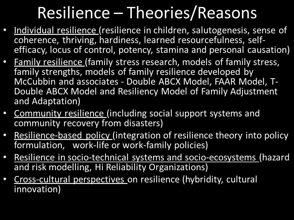 Resilience – Theories/Reasons Individual resilience (resilience in children, salutogenesis, sense of coherence, thriving, hardiness, learned resourcefulness, self- efficacy, locus of control, potency, stamina and personal causation) Family resilience (family stress research, models of family stress, family strengths, models of family resilience developed by McCubbin and associates - Double ABCX Model, FAAR Model, T- Double ABCX Model and Resiliency Model of Family Adjustment and Adaptation) Community resilience (including social support systems and community recovery from disasters) Resilience-based policy (integration of resilience theory into policy formulation, work-life or work-family policies) Resilience in socio-technical systems and socio-ecosystems (hazard and risk modelling, Hi Reliability Organizations) Cross-cultural perspectives on resilience (hybridity, cultural innovation)