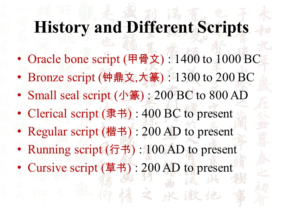 History and Different Scripts Oracle bone script ( ) : 1400 to 1000 BC Bronze script (, ) : 1300 to 200 BC Small seal script ( ) : 200 BC to 800 AD Clerical script ( ) : 400 BC to present Regular script ( ) : 200 AD to present Running script ( ) : 100 AD to present Cursive script ( ) : 200 AD to present