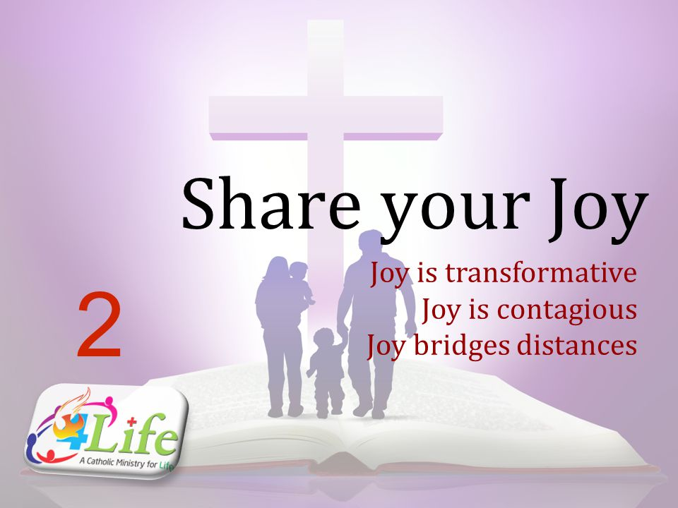 Share your Joy 2 Joy is transformative Joy is contagious Joy bridges distances