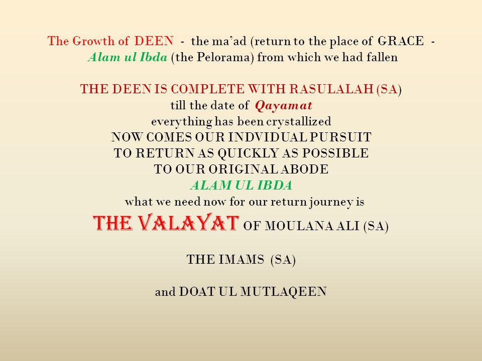 The Growth of DEEN - the maad (return to the place of GRACE - Alam ul Ibda (the Pelorama) from which we had fallen THE DEEN IS COMPLETE WITH RASULALAH (SA) till the date of Qayamat everything has been crystallized NOW COMES OUR INDVIDUAL PURSUIT TO RETURN AS QUICKLY AS POSSIBLE TO OUR ORIGINAL ABODE ALAM UL IBDA what we need now for our return journey is THE VALAYAT OF MOULANA ALI (SA) THE IMAMS (SA) and DOAT UL MUTLAQEEN