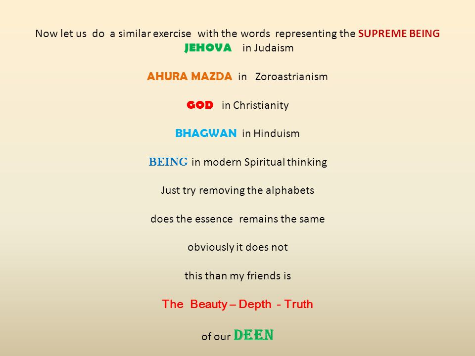 Now let us do a similar exercise with the words representing the SUPREME BEING JEHOVA in Judaism AHURA MAZDA in Zoroastrianism GOD in Christianity BHAGWAN in Hinduism BEING in modern Spiritual thinking Just try removing the alphabets does the essence remains the same obviously it does not this than my friends is The Beauty – Depth - Truth of our DEEN