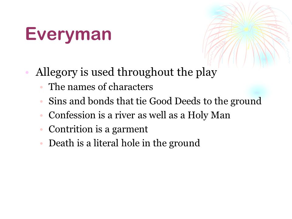 Everyman Allegory is used throughout the play The names of characters Sins and bonds that tie Good Deeds to the ground Confession is a river as well as a Holy Man Contrition is a garment Death is a literal hole in the ground