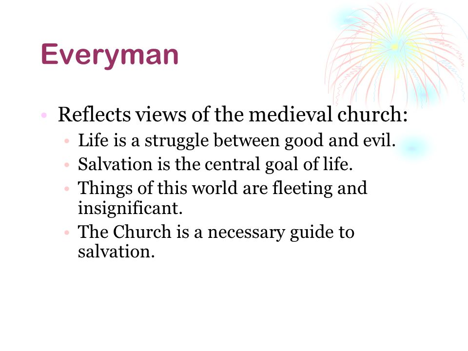 Everyman Reflects views of the medieval church: Life is a struggle between good and evil.