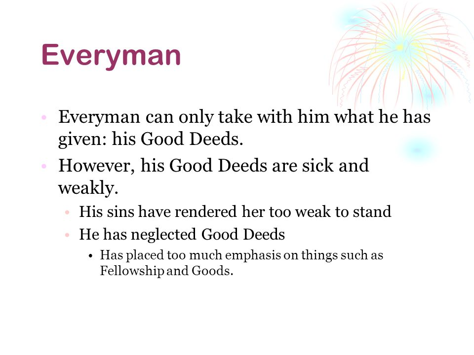 Everyman Everyman can only take with him what he has given: his Good Deeds.