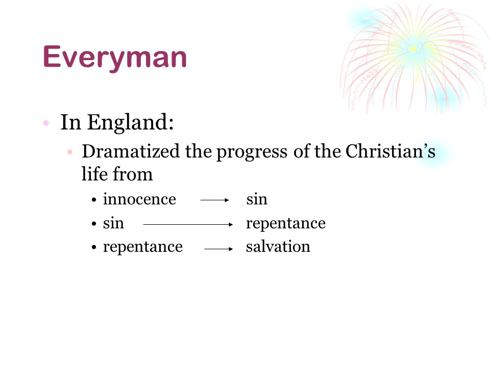Everyman In England: Dramatized the progress of the Christians life from innocence sin sin repentance repentance salvation