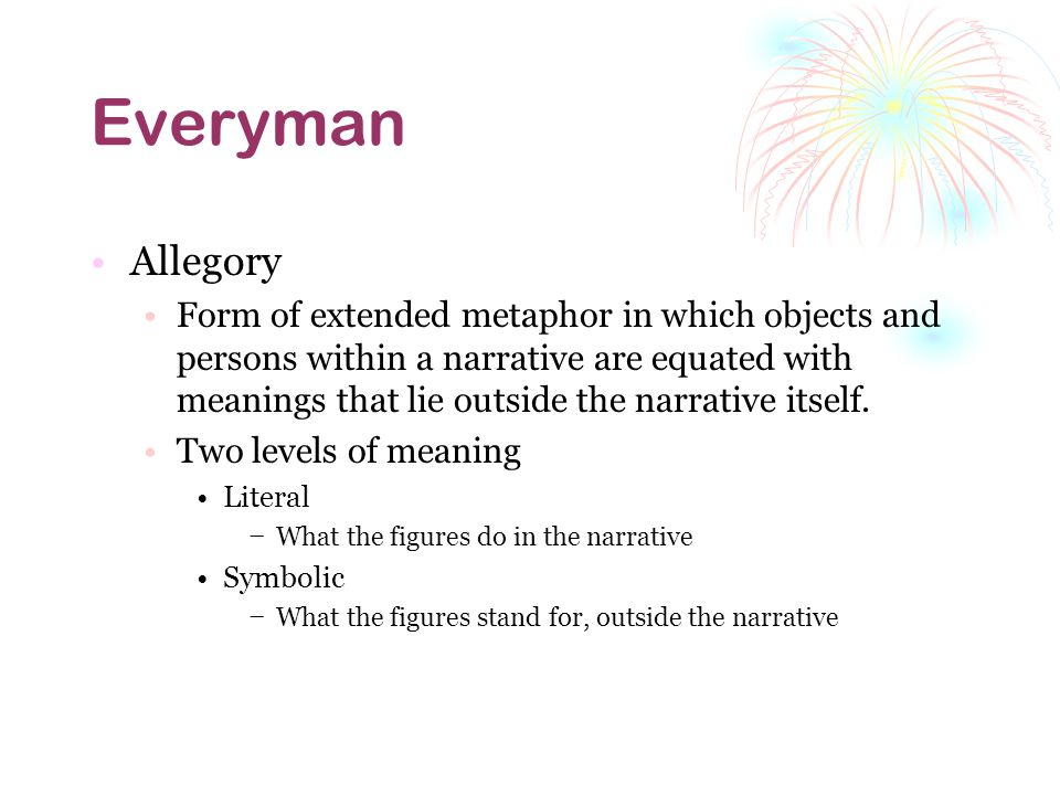 Everyman Allegory Form of extended metaphor in which objects and persons within a narrative are equated with meanings that lie outside the narrative itself.