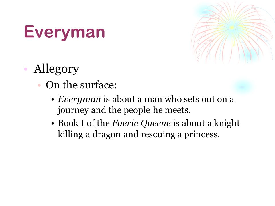 Everyman Allegory On the surface: Everyman is about a man who sets out on a journey and the people he meets. Book I of the Faerie Queene is about a kn