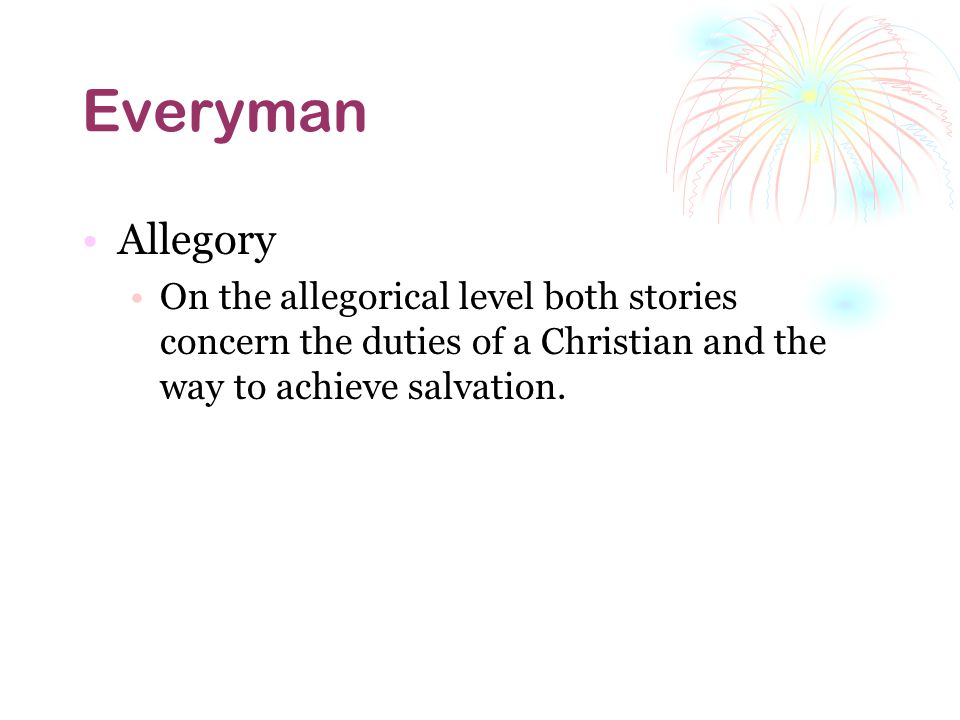 Everyman Allegory On the allegorical level both stories concern the duties of a Christian and the way to achieve salvation.