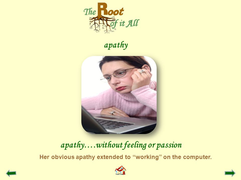apathy apathy….without feeling or passion Her obvious apathy extended to working on the computer.