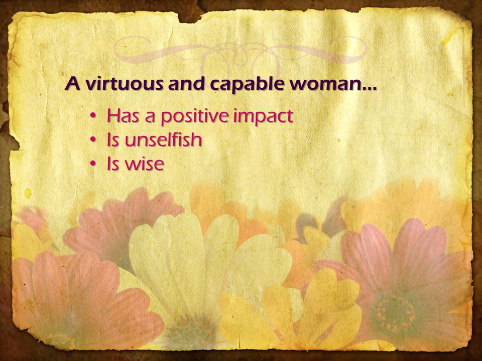 A virtuous and capable woman… Has a positive impact Has a positive impact Is unselfish Is unselfish Is wise Is wise