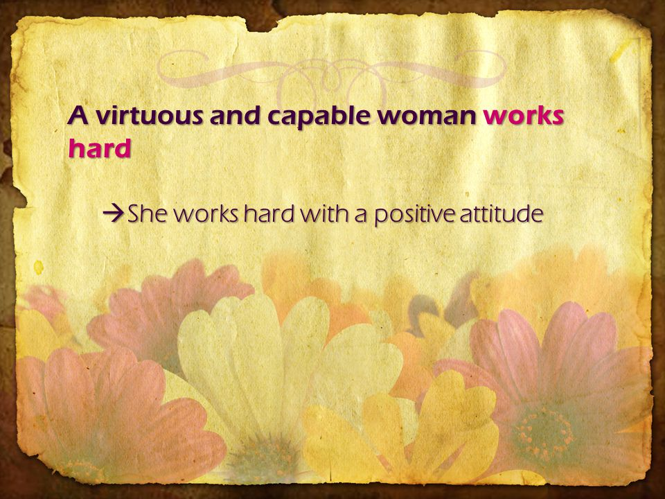 A virtuous and capable woman works hard She works hard with a positive attitude She works hard with a positive attitude