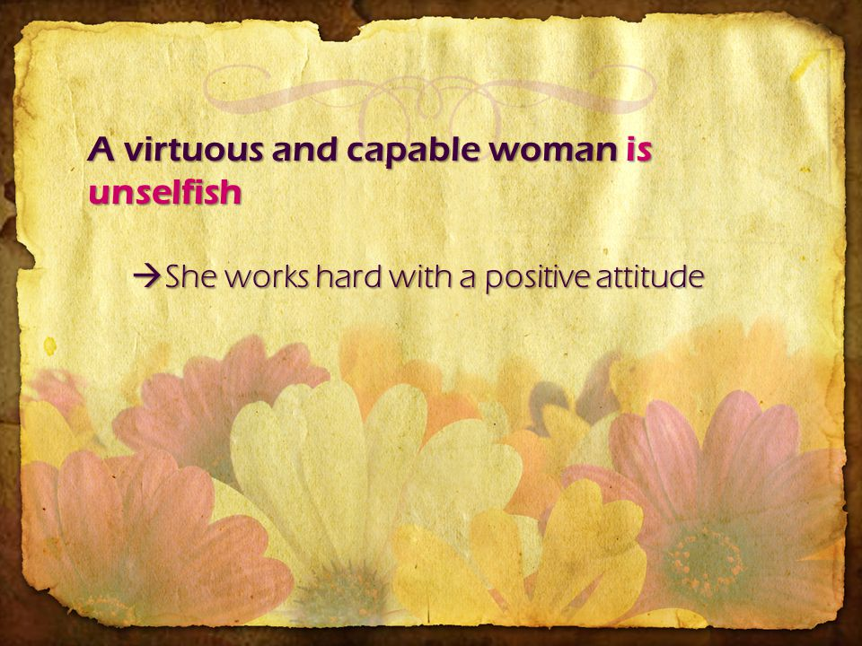 A virtuous and capable woman is unselfish She works hard with a positive attitude She works hard with a positive attitude