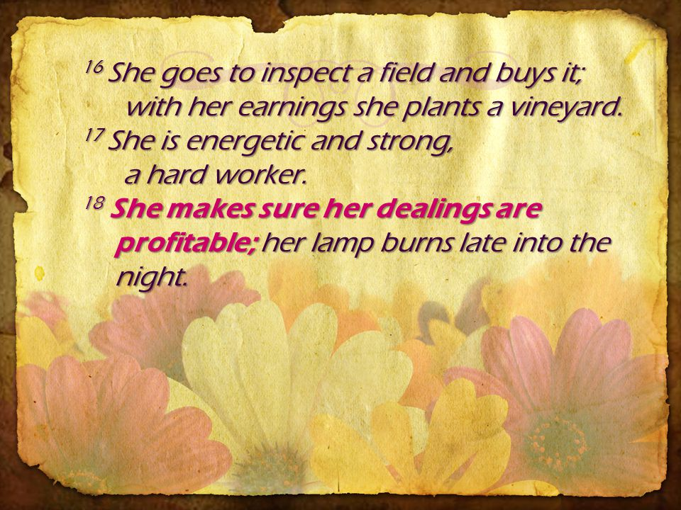 16 She goes to inspect a field and buys it; with her earnings she plants a vineyard.