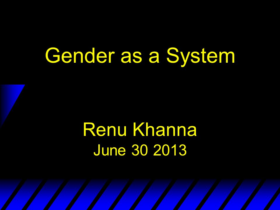 Gender as a System Renu Khanna June 30 2013
