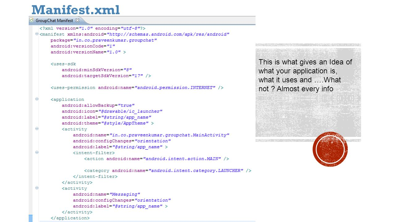 Manifest.xml This is what gives an Idea of what your application is, what it uses and ….What not .