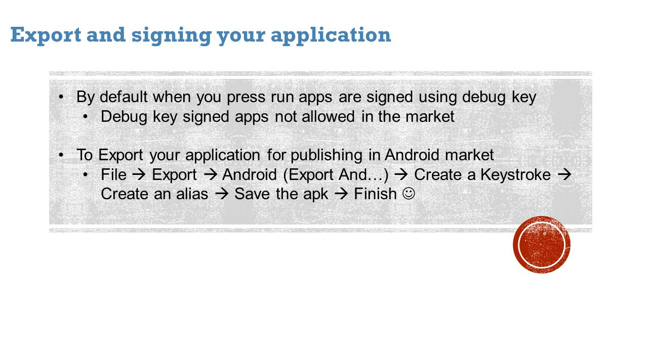 Export and signing your application By default when you press run apps are signed using debug key Debug key signed apps not allowed in the market To Export your application for publishing in Android market File Export Android (Export And…) Create a Keystroke Create an alias Save the apk Finish