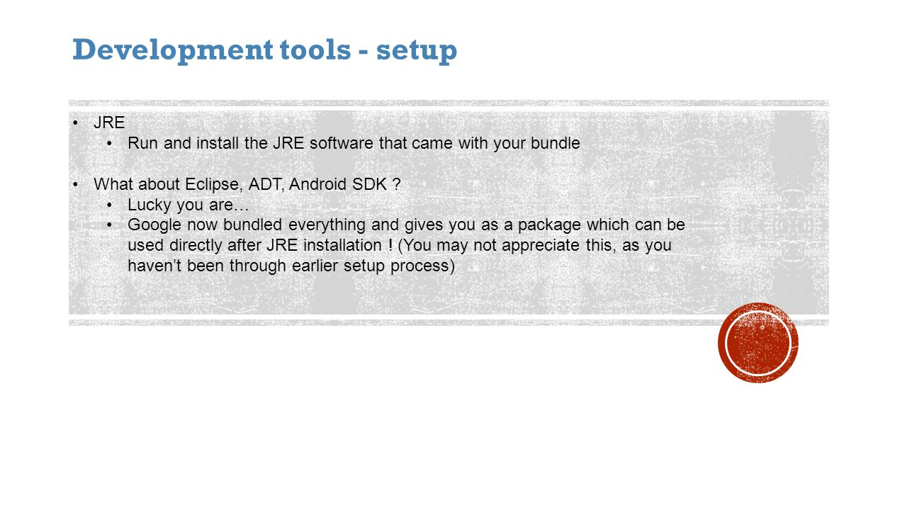Development tools - setup JRE Run and install the JRE software that came with your bundle What about Eclipse, ADT, Android SDK .