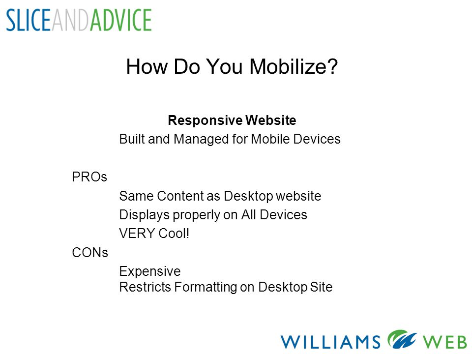 How Do You Mobilize? Responsive Website Built and Managed for Mobile Devices PROs Same Content as Desktop website Displays properly on All Devices VER