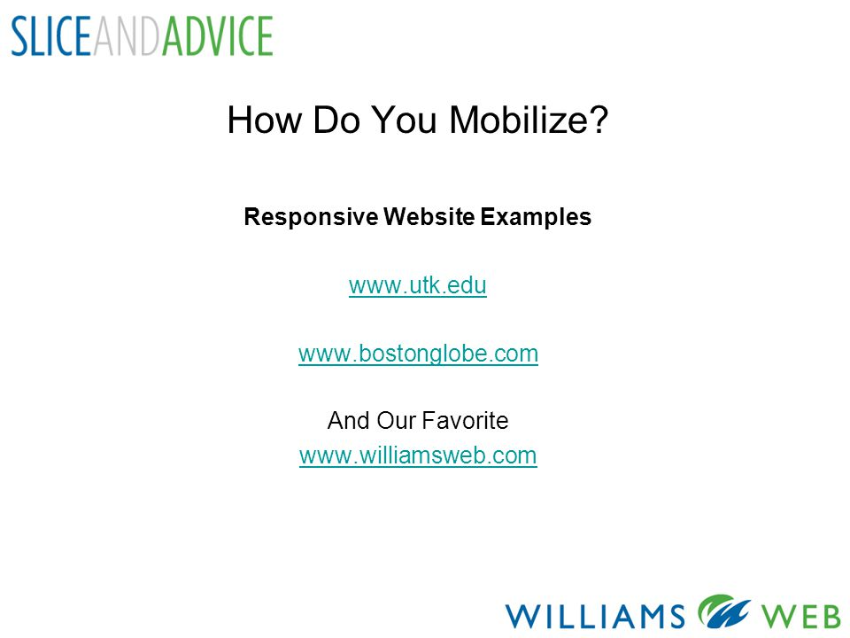 How Do You Mobilize? Responsive Website Examples www.utk.edu www.bostonglobe.com And Our Favorite www.williamsweb.com