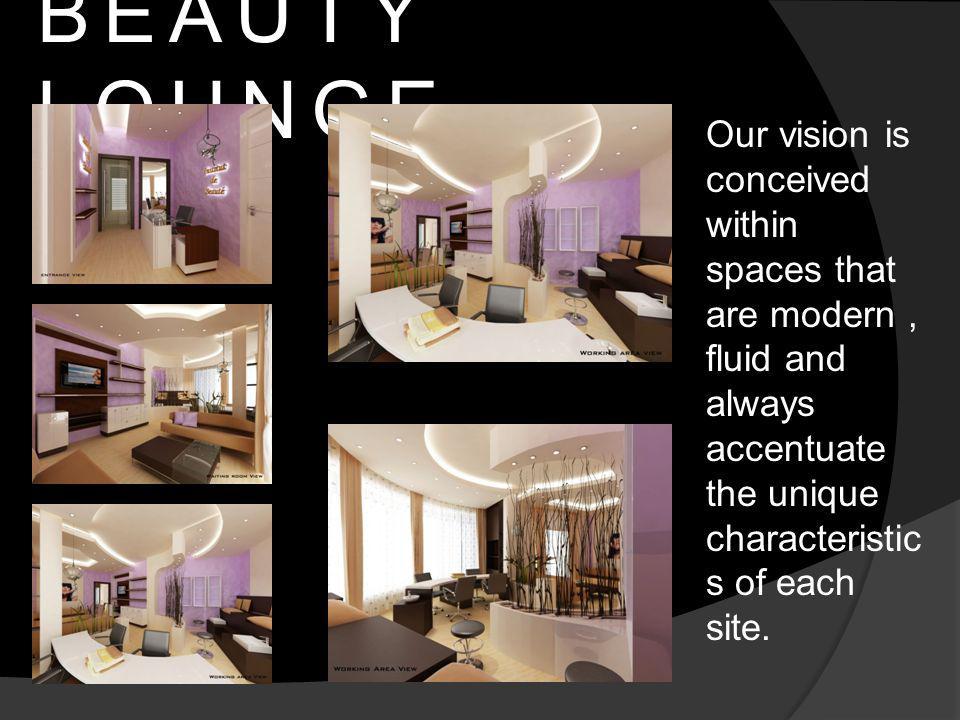 BEAUTY LOUNGE Our vision is conceived within spaces that are modern, fluid and always accentuate the unique characteristic s of each site.