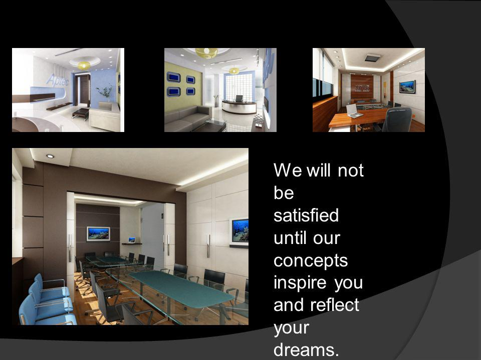 We will not be satisfied until our concepts inspire you and reflect your dreams.