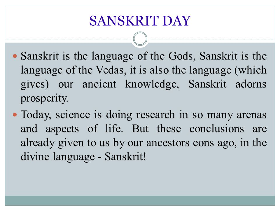 SANSKRIT DAY Sanskrit is the language of the Gods, Sanskrit is the language of the Vedas, it is also the language (which gives) our ancient knowledge,