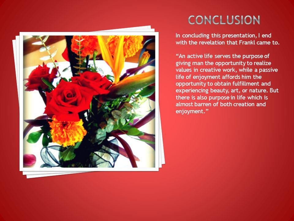 In concluding this presentation, I end with the revelation that Frankl came to.