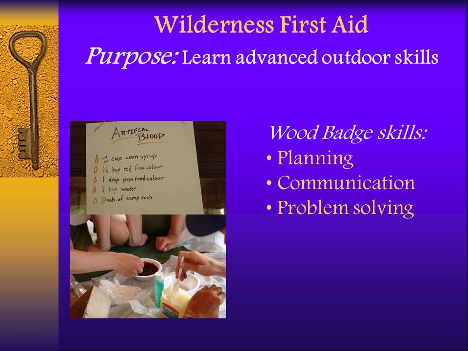 Wilderness First Aid Purpose: Learn advanced outdoor skills Wood Badge skills: Planning Communication Problem solving