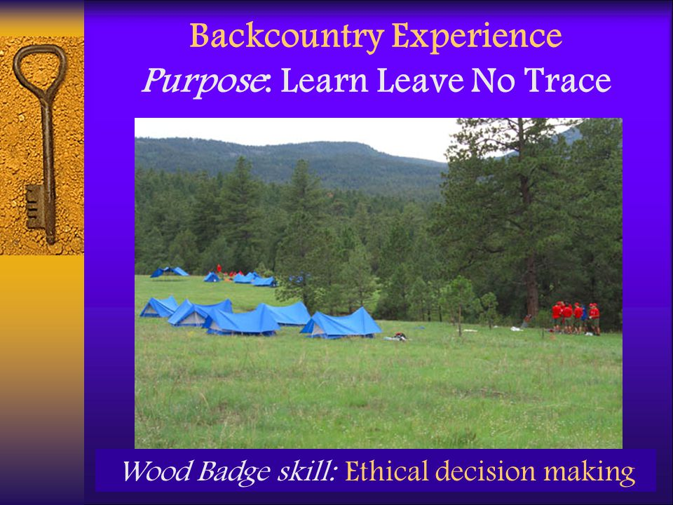 Backcountry Experience Purpose: Learn Leave No Trace Wood Badge skill: Ethical decision making