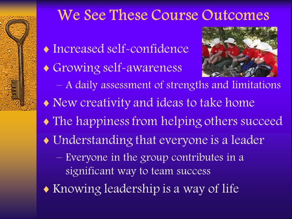 We See These Course Outcomes Increased self-confidence Growing self-awareness –A daily assessment of strengths and limitations New creativity and idea
