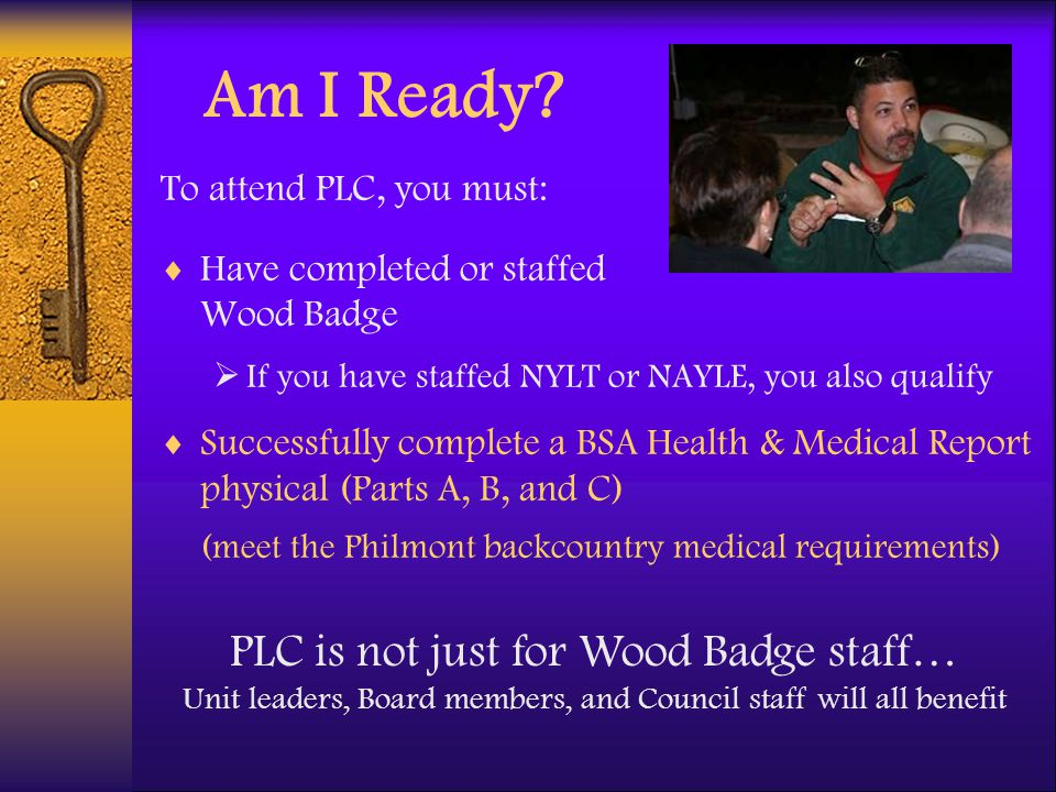 Am I Ready? To attend PLC, you must: Have completed or staffed Wood Badge If you have staffed NYLT or NAYLE, you also qualify Successfully complete a