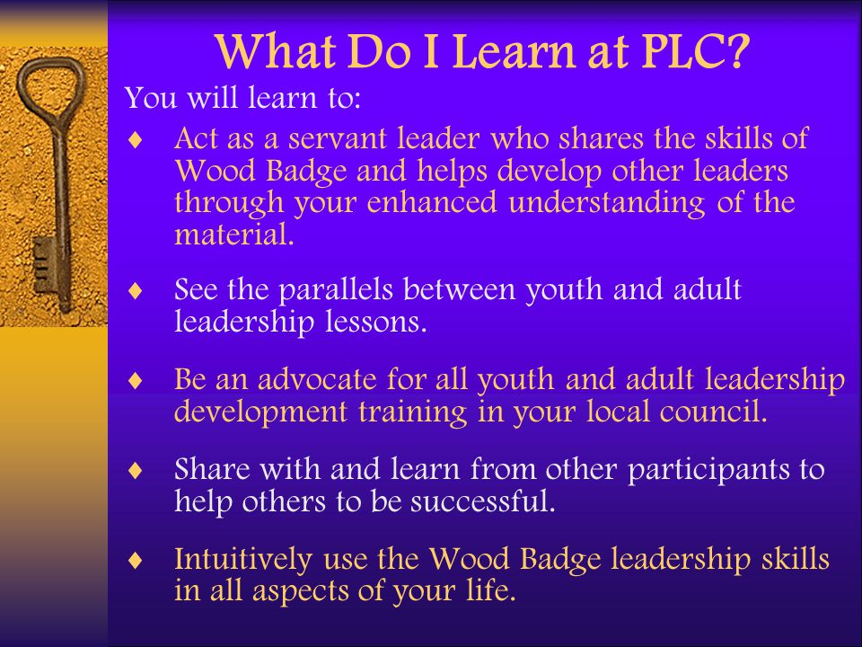 What Do I Learn at PLC? You will learn to: Act as a servant leader who shares the skills of Wood Badge and helps develop other leaders through your en