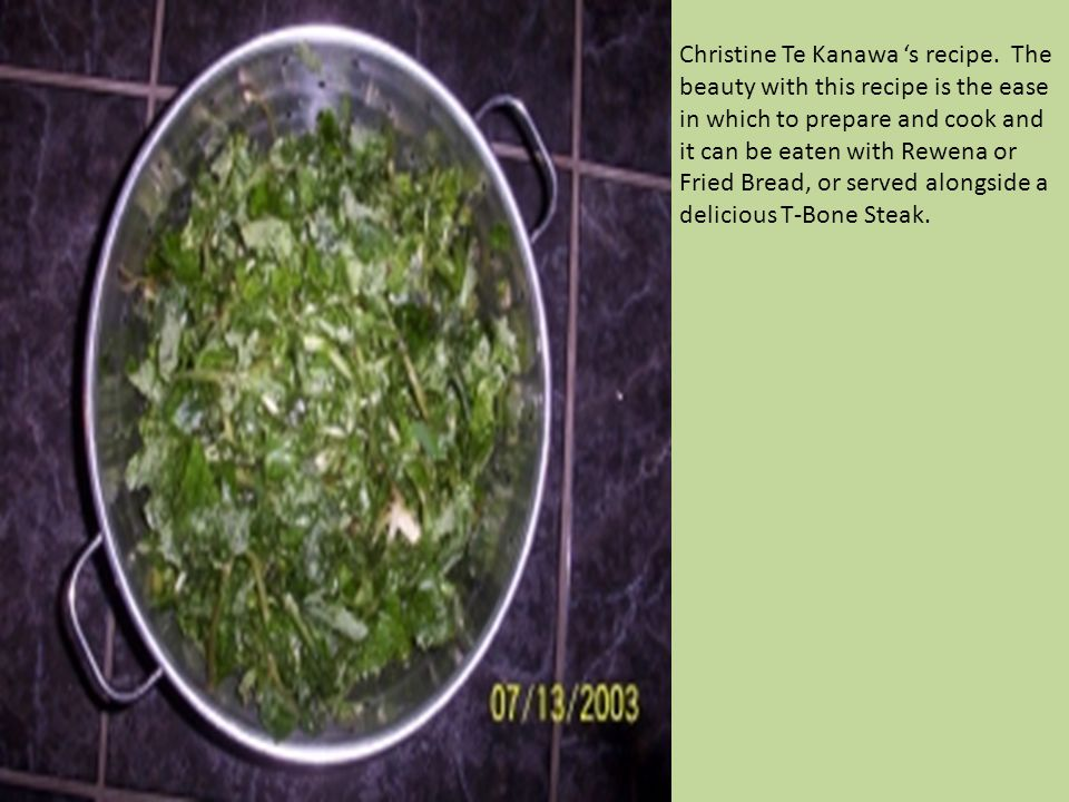 Christine Te Kanawa s recipe. The beauty with this recipe is the ease in which to prepare and cook and it can be eaten with Rewena or Fried Bread, or