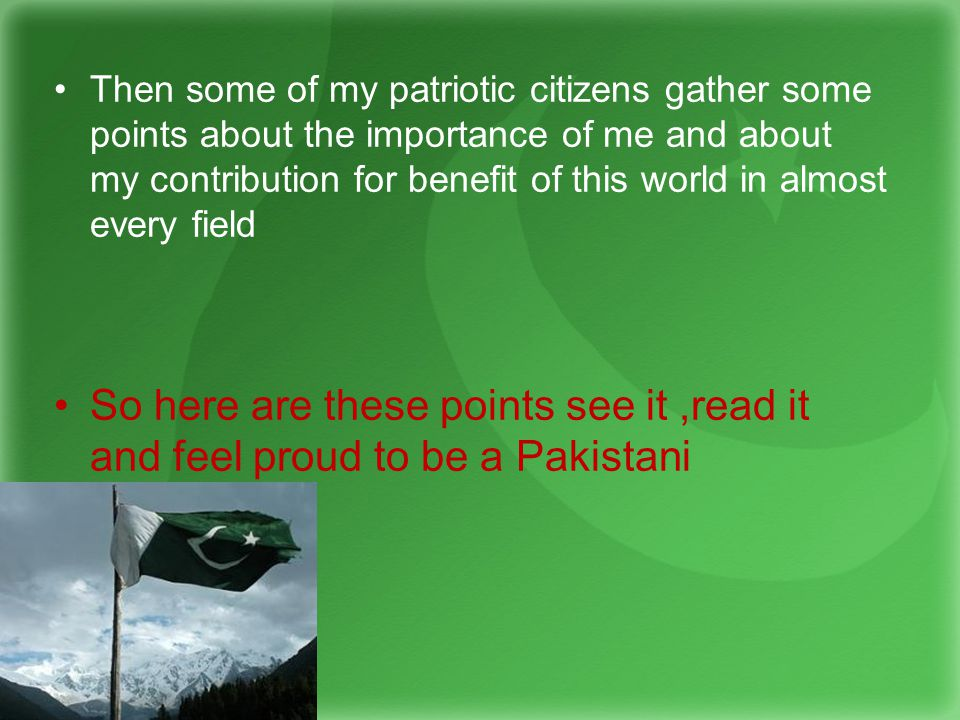 Then some of my patriotic citizens gather some points about the importance of me and about my contribution for benefit of this world in almost every field So here are these points see it,read it and feel proud to be a Pakistani