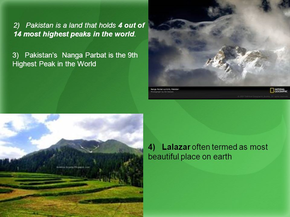 3) Pakistans Nanga Parbat is the 9th Highest Peak in the World 4) Lalazar often termed as most beautiful place on earth 2) Pakistan is a land that holds 4 out of 14 most highest peaks in the world.