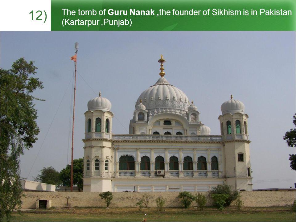 12) The tomb of Guru Nanak,the founder of Sikhism is in Pakistan (Kartarpur,Punjab)