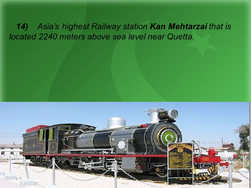 14) Asias highest Railway station Kan Mehtarzai that is located 2240 meters above sea level near Quetta.