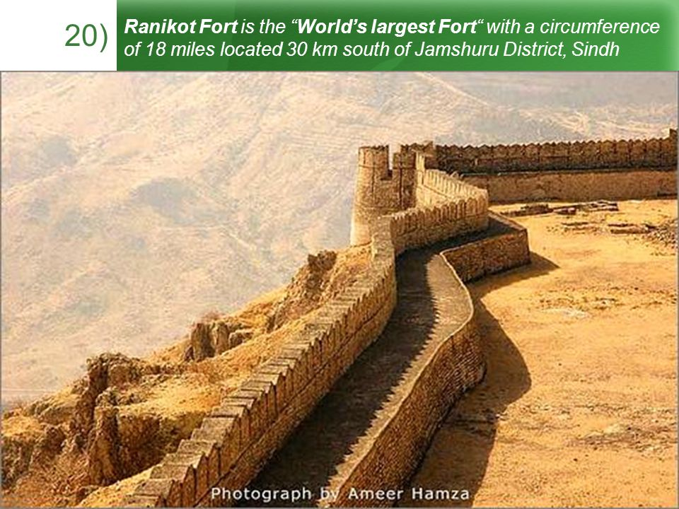 20) Ranikot Fort is the Worlds largest Fort with a circumference of 18 miles located 30 km south of Jamshuru District, Sindh