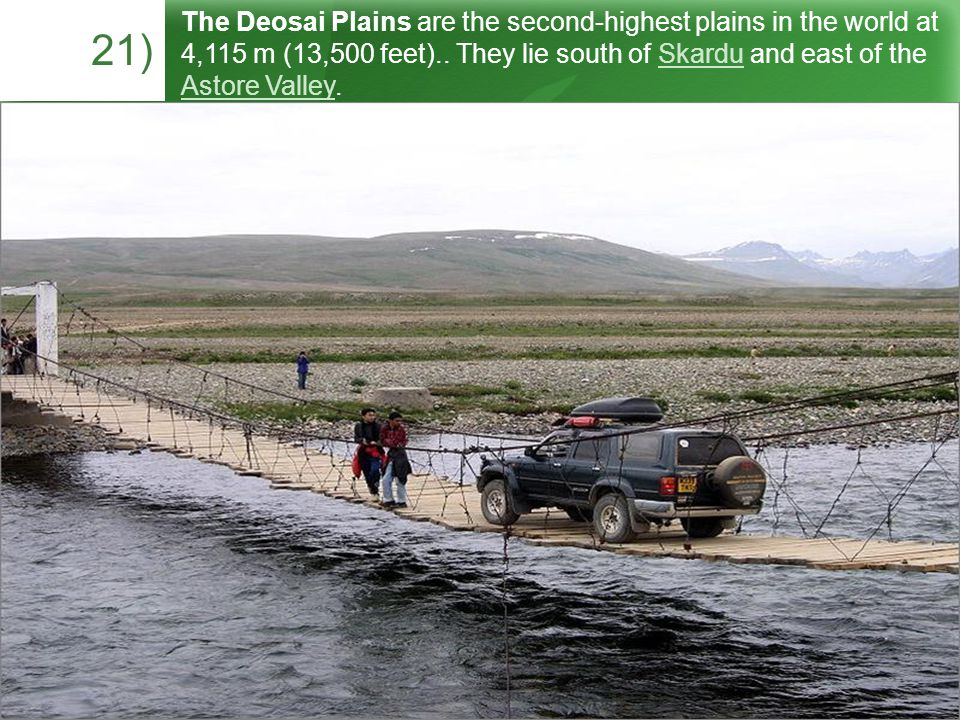 21) The Deosai Plains are the second-highest plains in the world at 4,115 m (13,500 feet)..