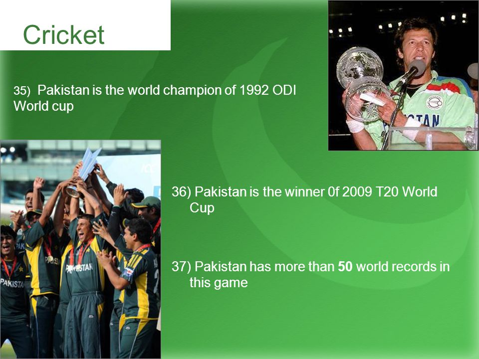 Cricket 35) Pakistan is the world champion of 1992 ODI World cup 36) Pakistan is the winner 0f 2009 T20 World Cup 37) Pakistan has more than 50 world records in this game