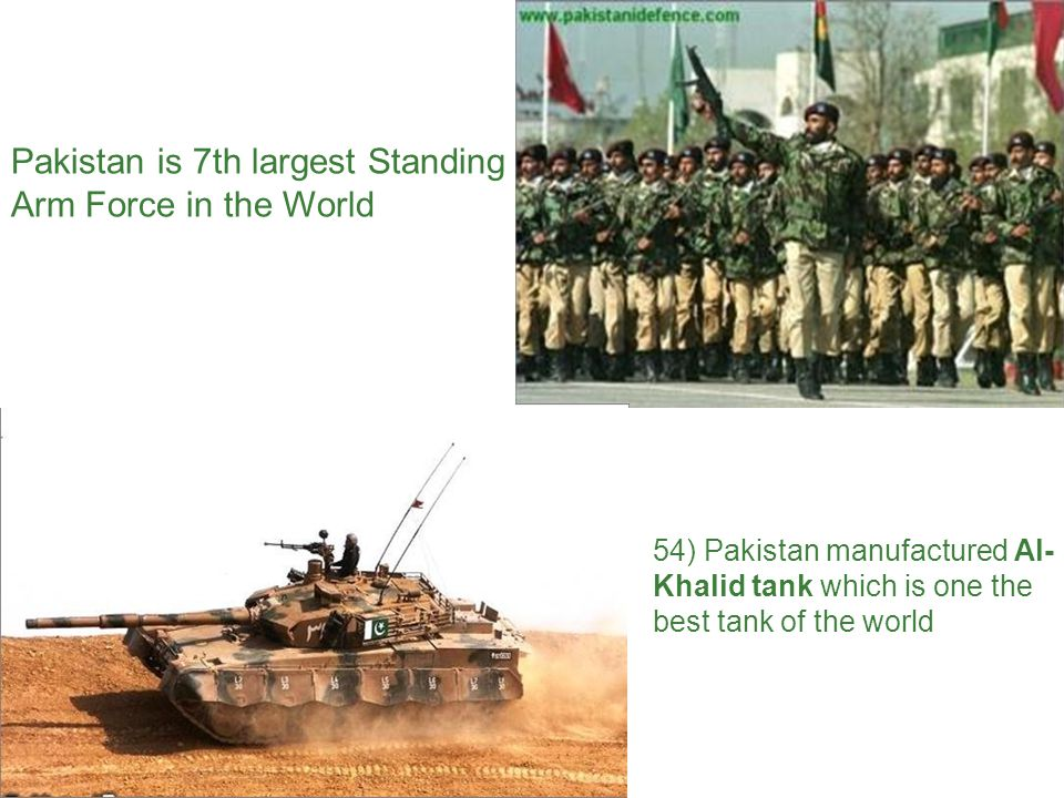 Pakistan is 7th largest Standing Arm Force in the World 54) Pakistan manufactured Al- Khalid tank which is one the best tank of the world