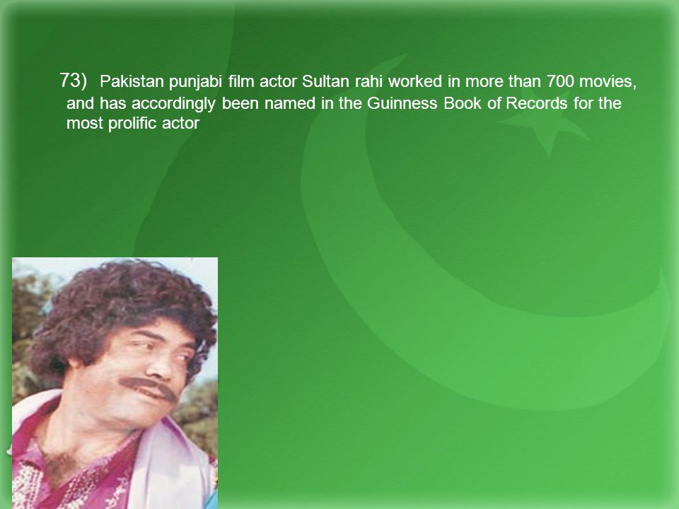 73) Pakistan punjabi film actor Sultan rahi worked in more than 700 movies, and has accordingly been named in the Guinness Book of Records for the most prolific actor