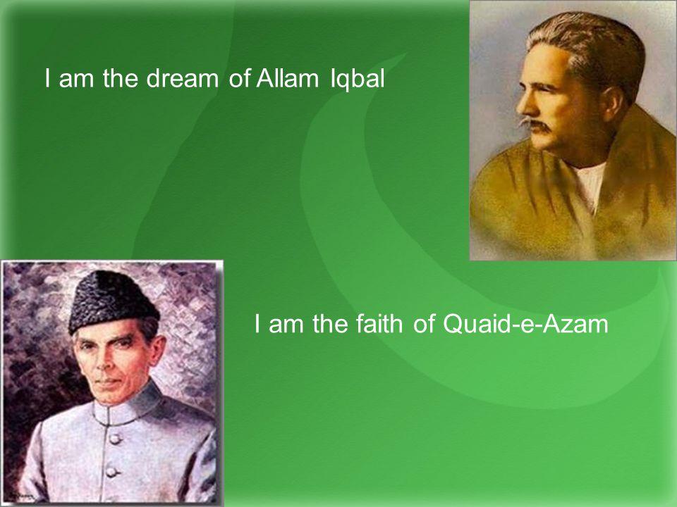 I am the dream of Allam Iqbal I am the faith of Quaid-e-Azam