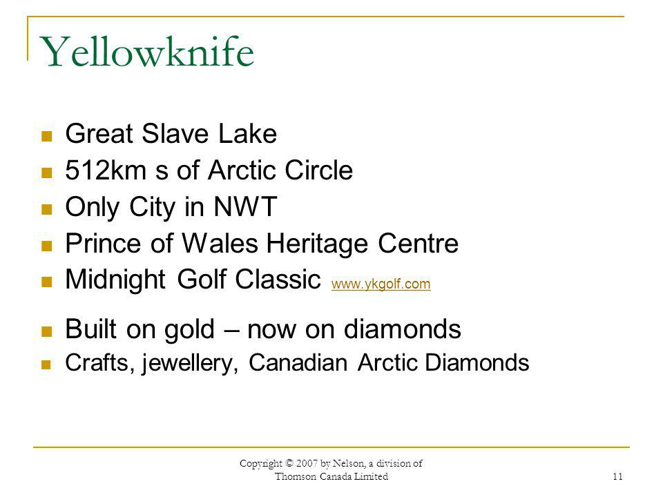 Copyright © 2007 by Nelson, a division of Thomson Canada Limited 11 Yellowknife Great Slave Lake 512km s of Arctic Circle Only City in NWT Prince of Wales Heritage Centre Midnight Golf Classic www.ykgolf.com www.ykgolf.com Built on gold – now on diamonds Crafts, jewellery, Canadian Arctic Diamonds