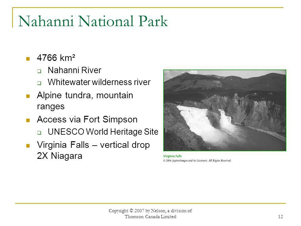 Copyright © 2007 by Nelson, a division of Thomson Canada Limited 12 Nahanni National Park 4766 km² Nahanni River Whitewater wilderness river Alpine tundra, mountain ranges Access via Fort Simpson UNESCO World Heritage Site Virginia Falls – vertical drop 2X Niagara