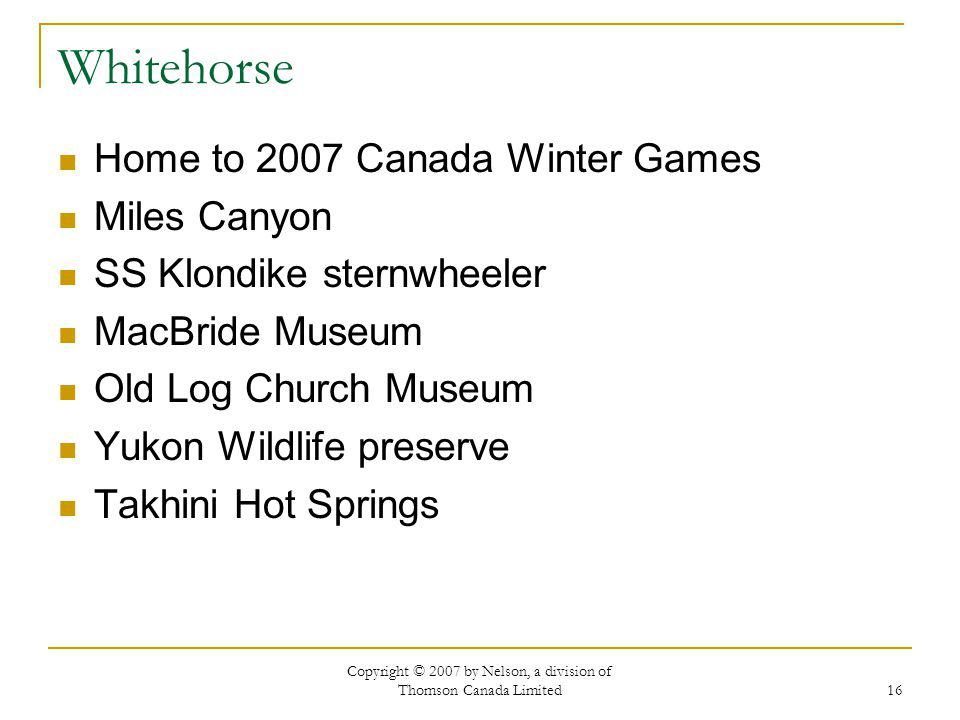 Copyright © 2007 by Nelson, a division of Thomson Canada Limited 16 Whitehorse Home to 2007 Canada Winter Games Miles Canyon SS Klondike sternwheeler MacBride Museum Old Log Church Museum Yukon Wildlife preserve Takhini Hot Springs