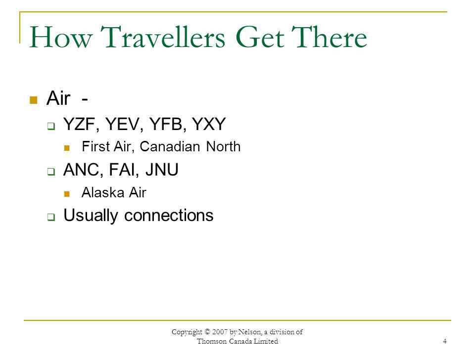 Copyright © 2007 by Nelson, a division of Thomson Canada Limited 4 How Travellers Get There Air - YZF, YEV, YFB, YXY First Air, Canadian North ANC, FAI, JNU Alaska Air Usually connections
