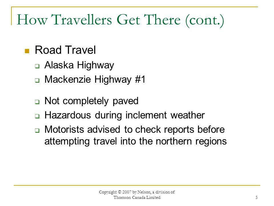Copyright © 2007 by Nelson, a division of Thomson Canada Limited 5 How Travellers Get There (cont.) Road Travel Alaska Highway Mackenzie Highway #1 Not completely paved Hazardous during inclement weather Motorists advised to check reports before attempting travel into the northern regions